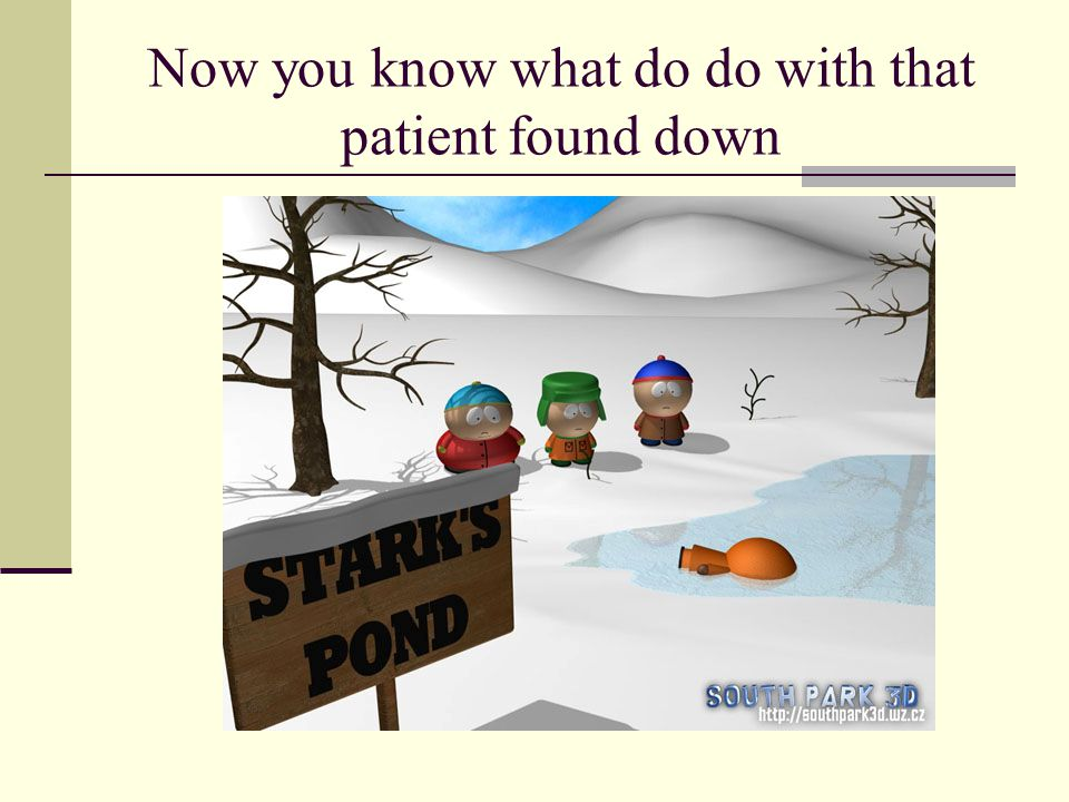 Now you know what do do with that patient found down