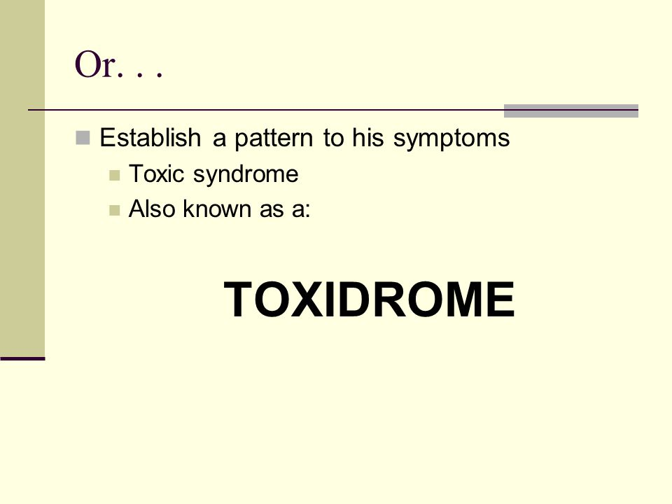 TOXIDROME Or. . . Establish a pattern to his symptoms Toxic syndrome