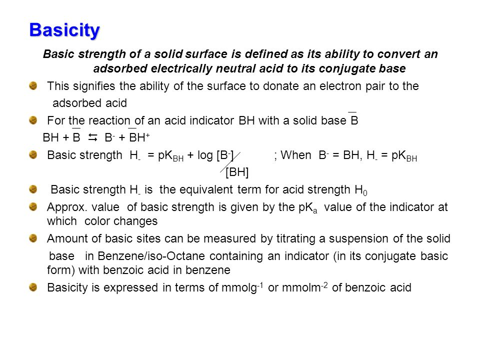 Basicity Basic strength of a solid surface is defined as its ability to convert an adsorbed electrically neutral acid to its conjugate base.