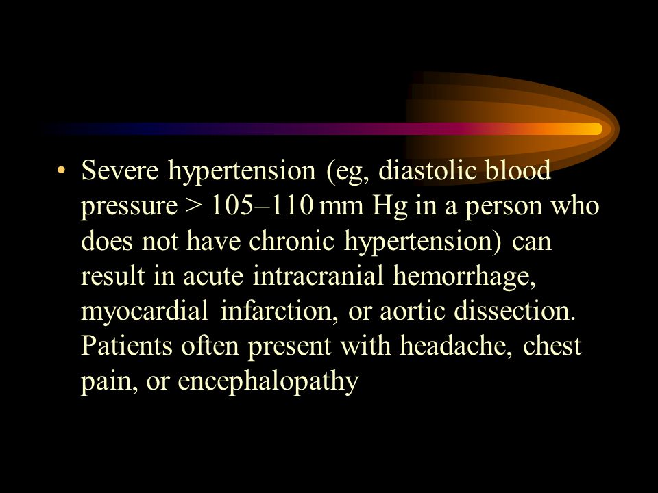 Severe hypertension (eg, diastolic blood pressure > 105–110 mm Hg in a person who does not have chronic hypertension) can result in acute intracranial hemorrhage, myocardial infarction, or aortic dissection.