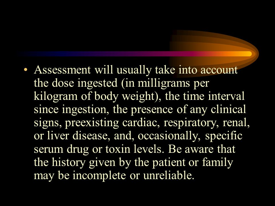 Assessment will usually take into account the dose ingested (in milligrams per kilogram of body weight), the time interval since ingestion, the presence of any clinical signs, preexisting cardiac, respiratory, renal, or liver disease, and, occasionally, specific serum drug or toxin levels.