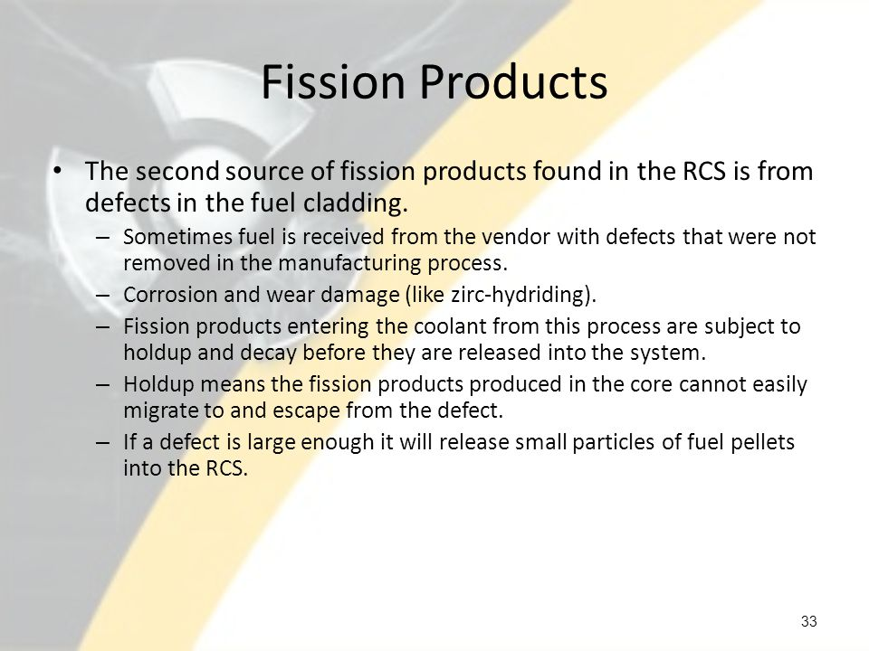 Fission Products The second source of fission products found in the RCS is from defects in the fuel cladding.