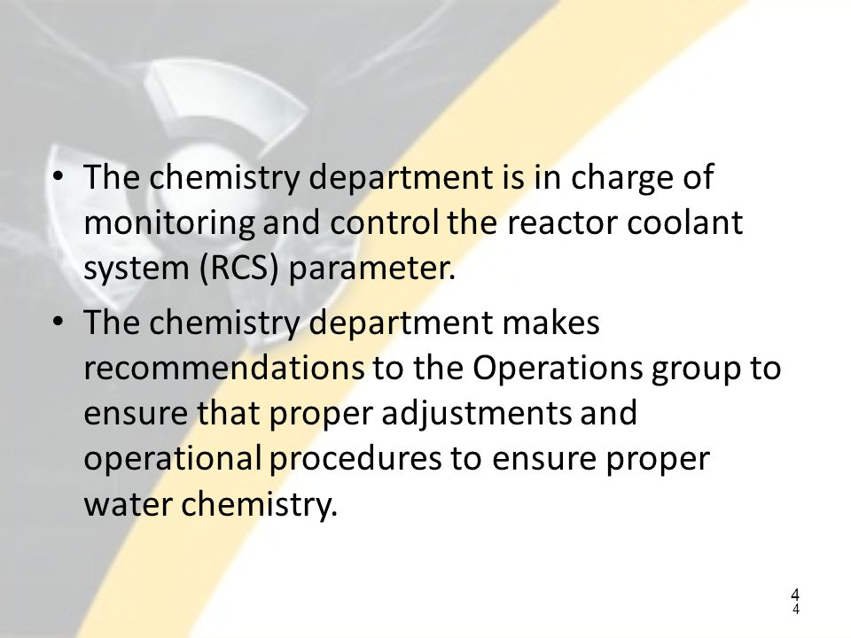 The chemistry department is in charge of monitoring and control the reactor coolant system (RCS) parameter.