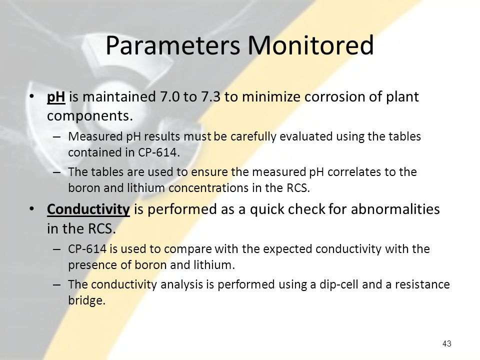 Parameters Monitored pH is maintained 7.0 to 7.3 to minimize corrosion of plant components.