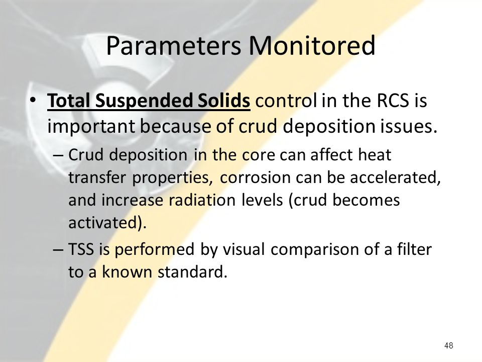 Parameters Monitored Total Suspended Solids control in the RCS is important because of crud deposition issues.