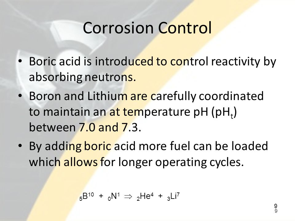 Corrosion Control Boric acid is introduced to control reactivity by absorbing neutrons.