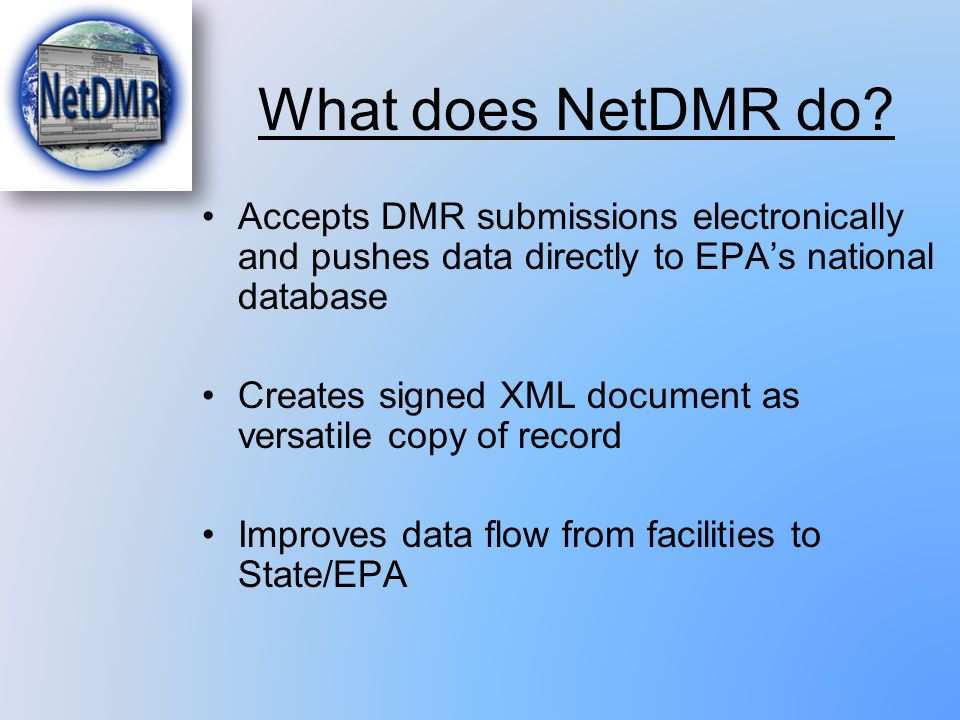 What does NetDMR do Accepts DMR submissions electronically and pushes data directly to EPA's national database.