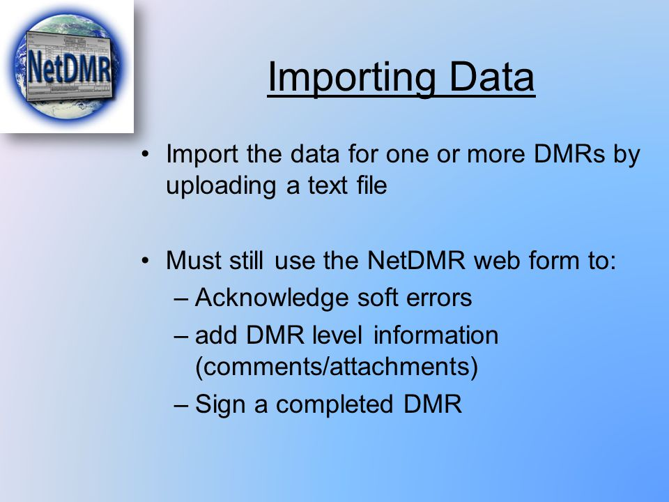 Importing Data Import the data for one or more DMRs by uploading a text file. Must still use the NetDMR web form to: