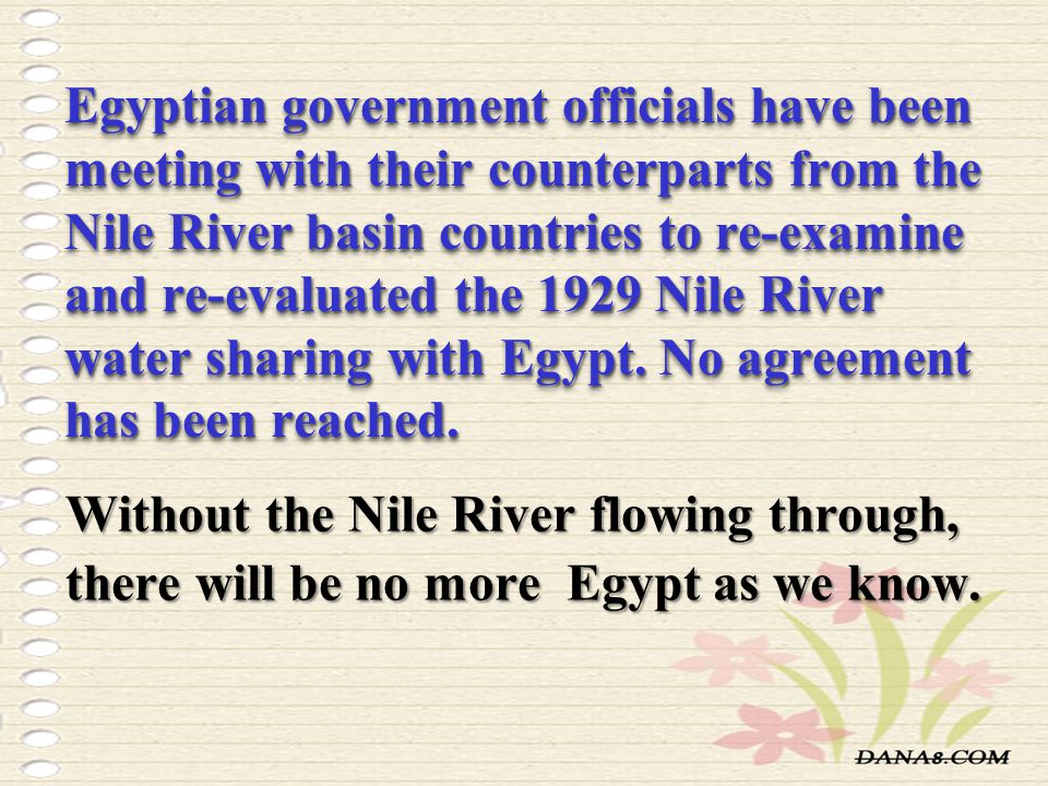 Egyptian government officials have been meeting with their counterparts from the Nile River basin countries to re-examine and re-evaluated the 1929 Nile River water sharing with Egypt. No agreement has been reached.