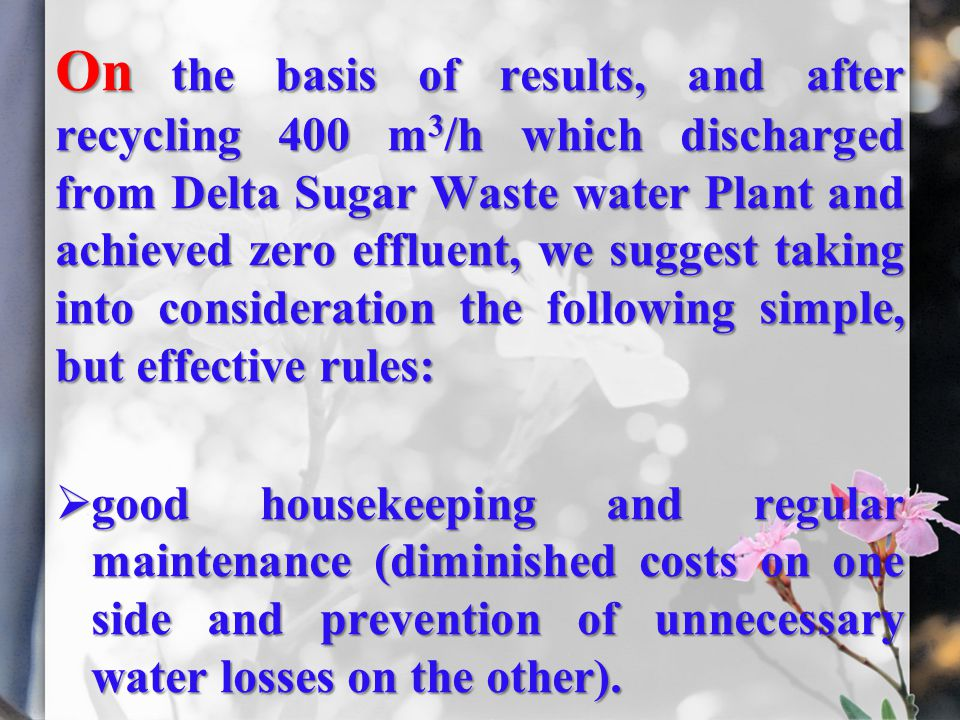 On the basis of results, and after recycling 400 m3/h which discharged from Delta Sugar Waste water Plant and achieved zero effluent, we suggest taking into consideration the following simple, but effective rules: