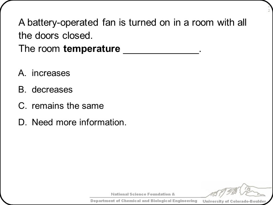 A battery-operated fan is turned on in a room with all the doors closed. The room temperature ______________.