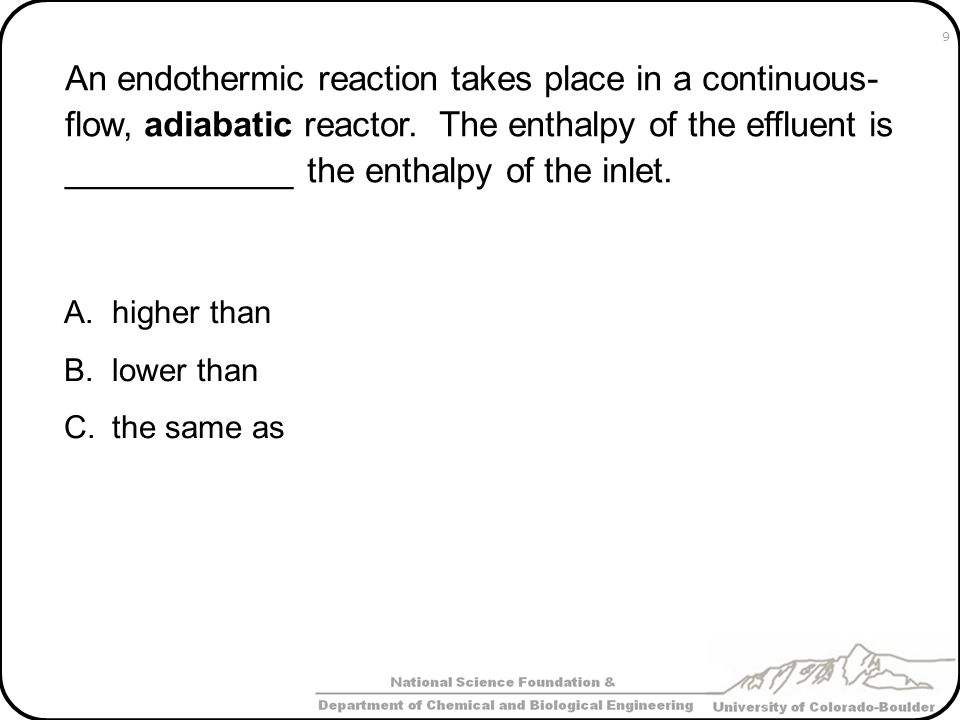 An endothermic reaction takes place in a continuous-flow, adiabatic reactor. The enthalpy of the effluent is ____________ the enthalpy of the inlet.