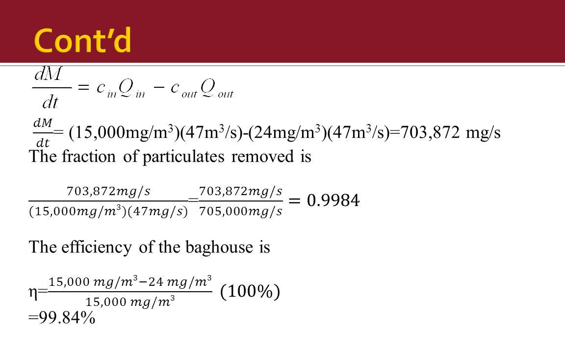 Cont'd 𝑑𝑀 𝑑𝑡 = (15,000mg/m3)(47m3/s)-(24mg/m3)(47m3/s)=703,872 mg/s