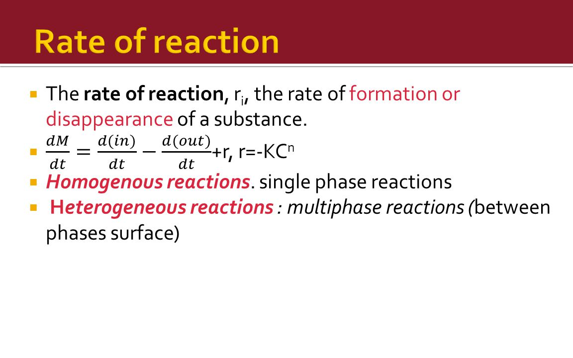 Rate of reaction The rate of reaction, ri, the rate of formation or disappearance of a substance. 𝑑𝑀 𝑑𝑡 = 𝑑(𝑖𝑛) 𝑑𝑡 − 𝑑(𝑜𝑢𝑡) 𝑑𝑡 +r, r=-KCn.