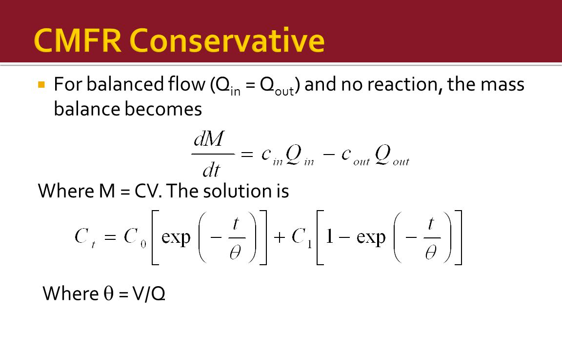 CMFR Conservative For balanced flow (Qin = Qout) and no reaction, the mass balance becomes. Where M = CV. The solution is.