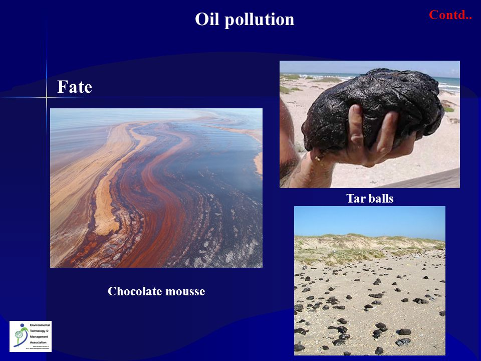 Oil pollution Contd.. Fate Tar balls Chocolate mousse