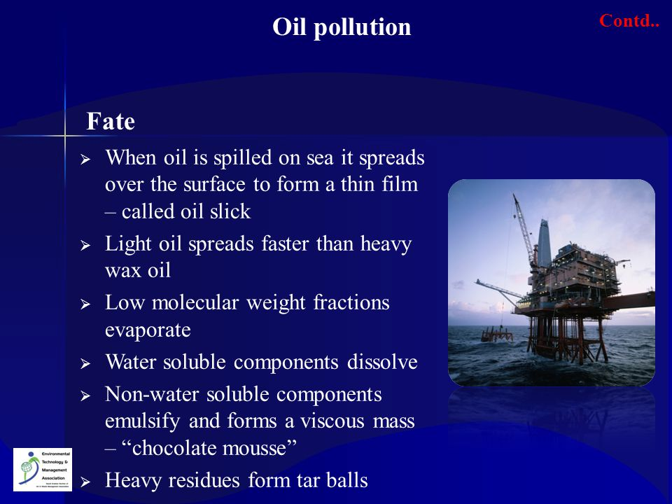 Oil pollution Contd.. Fate. When oil is spilled on sea it spreads over the surface to form a thin film – called oil slick.