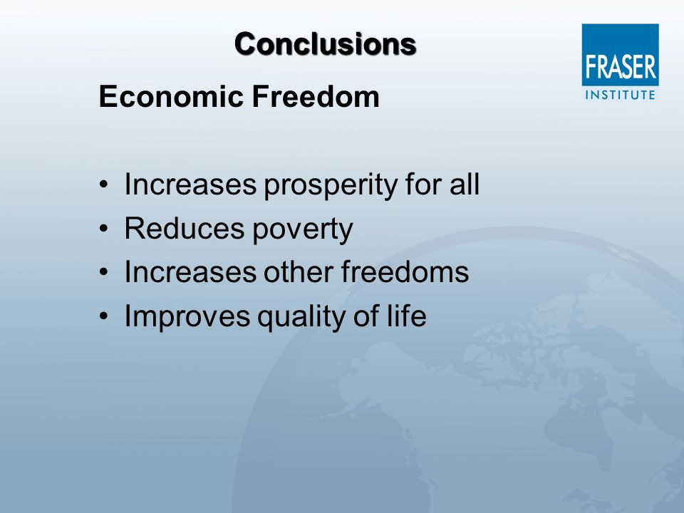 Conclusions Economic Freedom. Increases prosperity for all. Reduces poverty. Increases other freedoms.