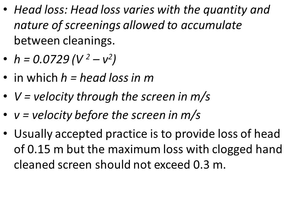 Head loss: Head loss varies with the quantity and nature of screenings allowed to accumulate between cleanings.
