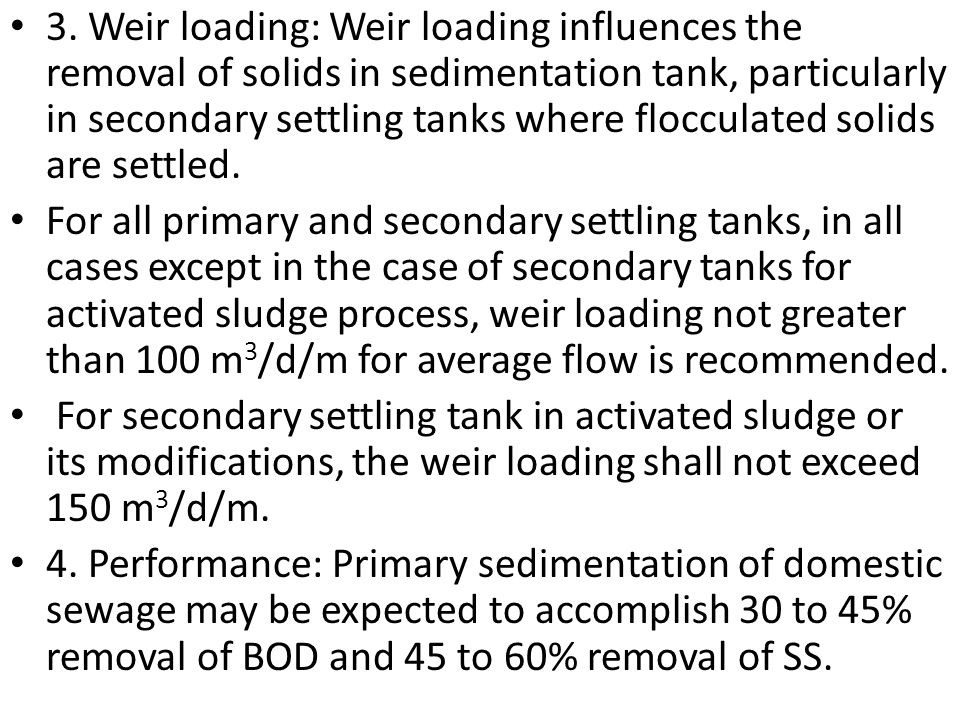 3. Weir loading: Weir loading influences the removal of solids in sedimentation tank, particularly in secondary settling tanks where flocculated solids are settled.