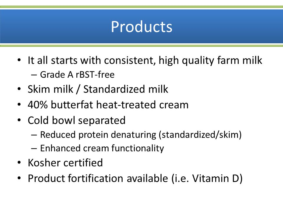 Products It all starts with consistent, high quality farm milk