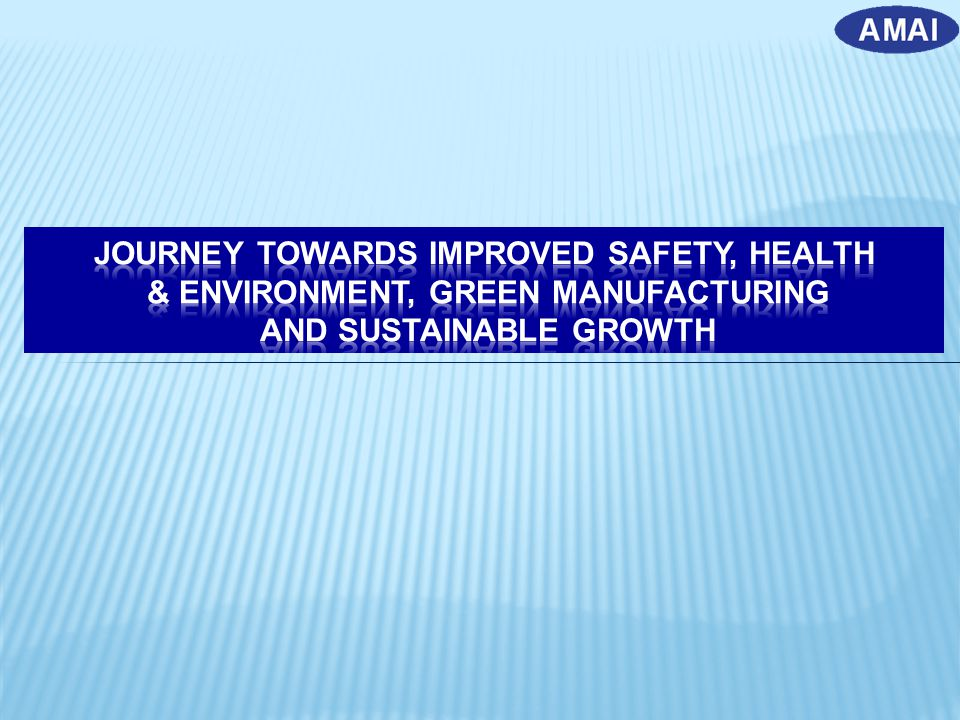 JOURNEY TOWARDS improved safety, health & environment, GREEN MANUFACTURING AND SUSTAINABLE GROWTH