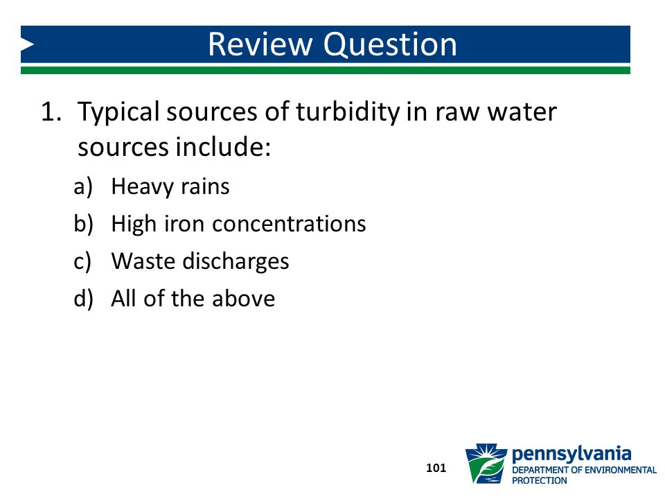 Review Question Typical sources of turbidity in raw water sources include: Heavy rains. High iron concentrations.