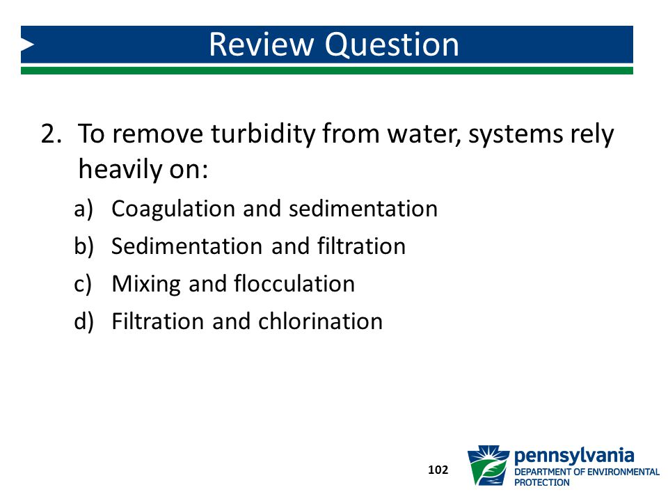 Review Question To remove turbidity from water, systems rely heavily on: Coagulation and sedimentation.