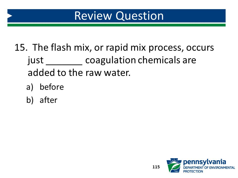 Review Question The flash mix, or rapid mix process, occurs just _______ coagulation chemicals are added to the raw water.