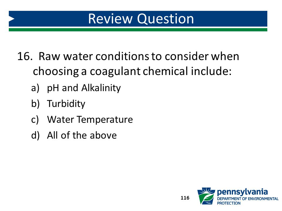 Review Question Raw water conditions to consider when choosing a coagulant chemical include: pH and Alkalinity.