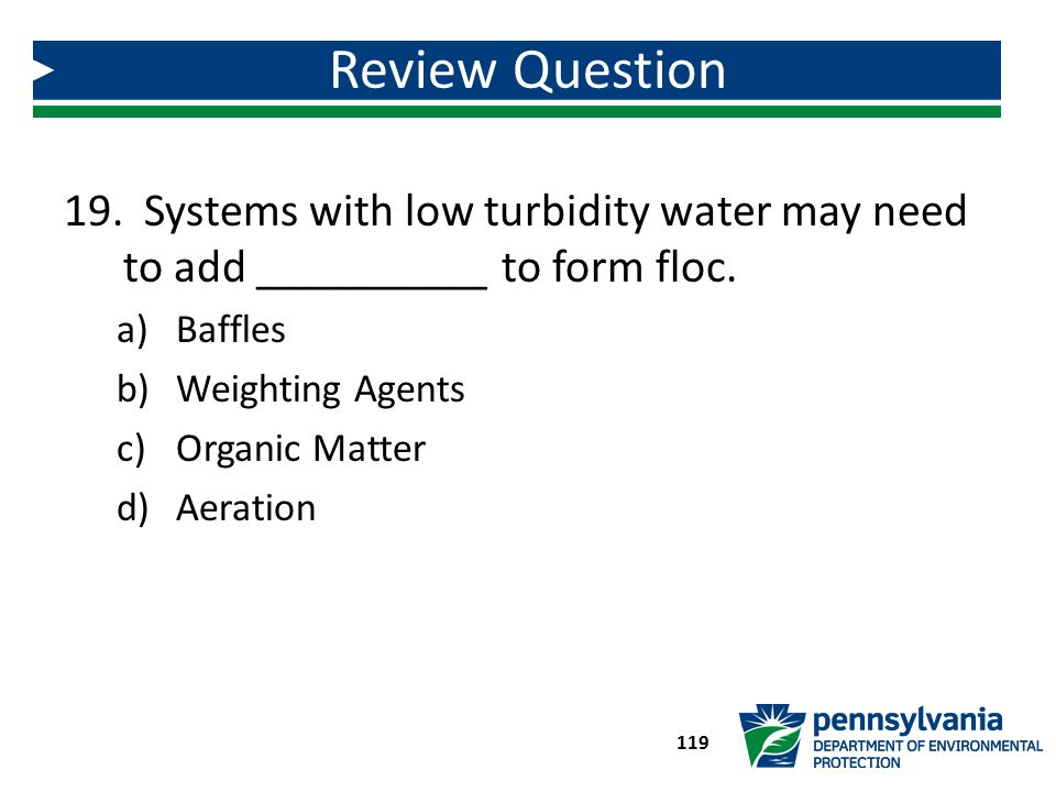 Review Question Systems with low turbidity water may need to add __________ to form floc. Baffles.