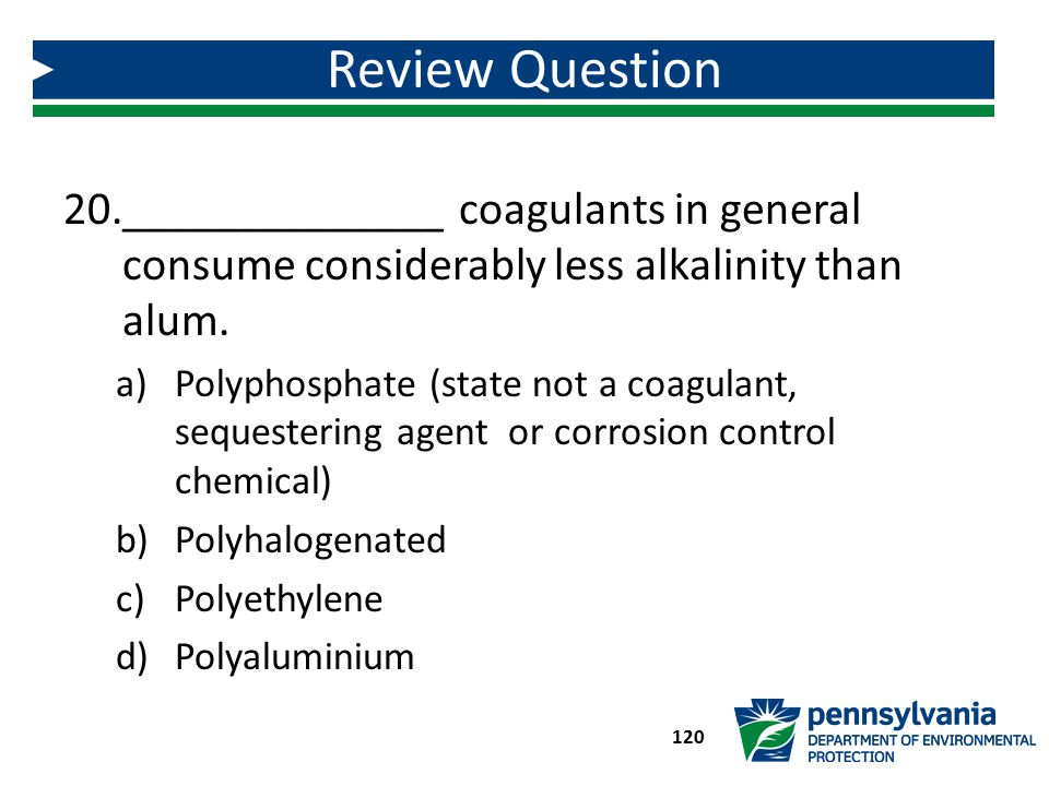 Review Question ______________ coagulants in general consume considerably less alkalinity than alum.