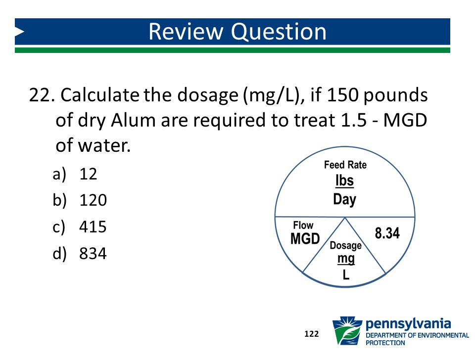 Review Question Calculate the dosage (mg/L), if 150 pounds of dry Alum are required to treat 1.5 - MGD of water.