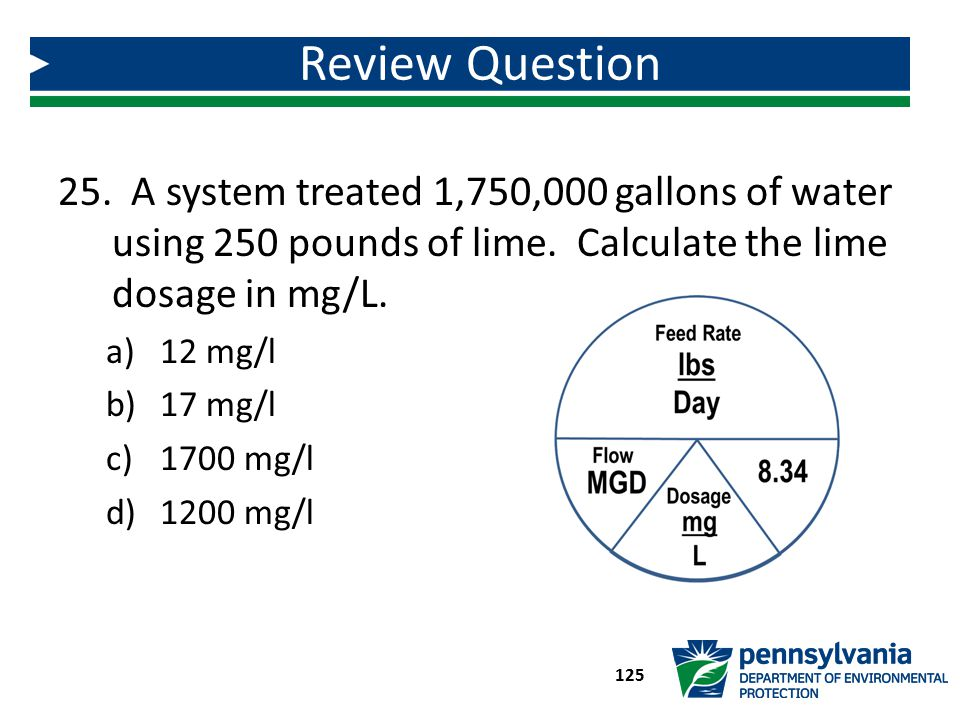 Review Question A system treated 1,750,000 gallons of water using 250 pounds of lime. Calculate the lime dosage in mg/L.