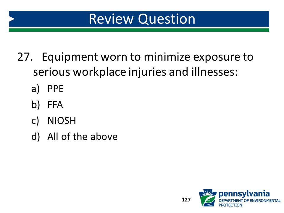Review Question Equipment worn to minimize exposure to serious workplace injuries and illnesses: PPE.