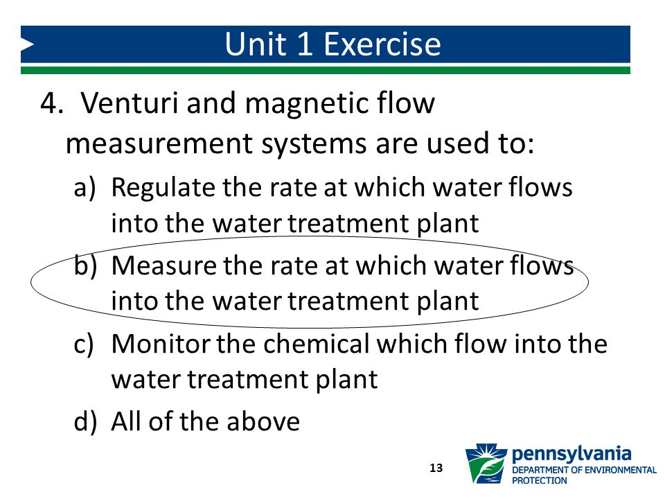 Unit 1 Exercise 4. Venturi and magnetic flow measurement systems are used to: Regulate the rate at which water flows into the water treatment plant.