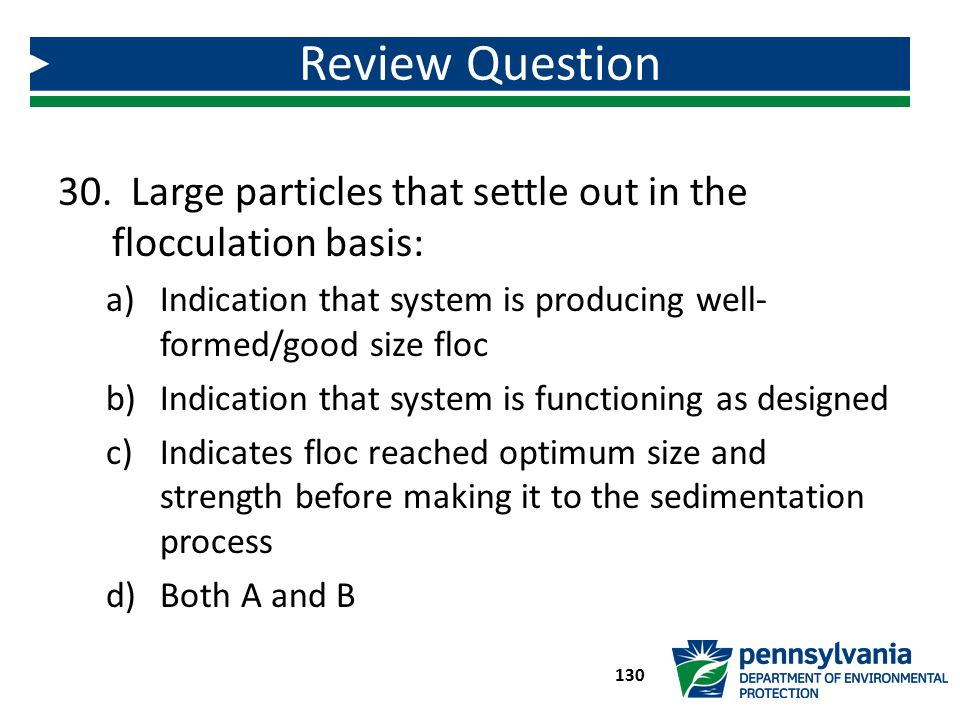 Review Question Large particles that settle out in the flocculation basis: Indication that system is producing well-formed/good size floc.