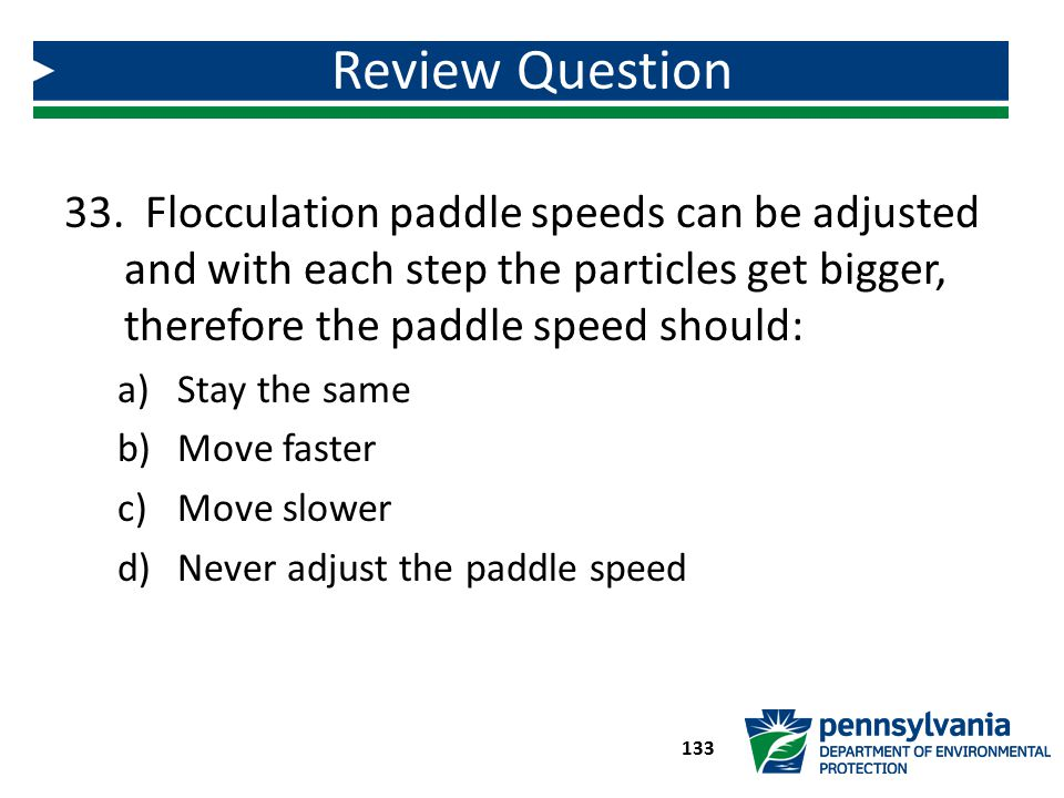 Review Question Flocculation paddle speeds can be adjusted and with each step the particles get bigger, therefore the paddle speed should: