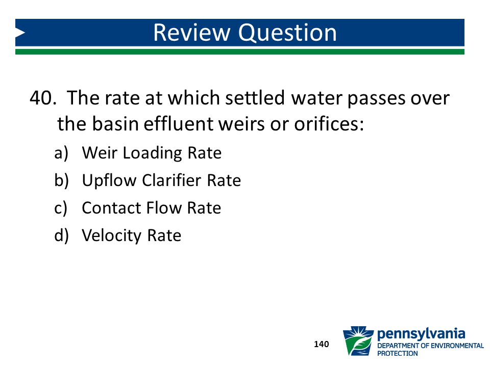 Review Question The rate at which settled water passes over the basin effluent weirs or orifices: Weir Loading Rate.