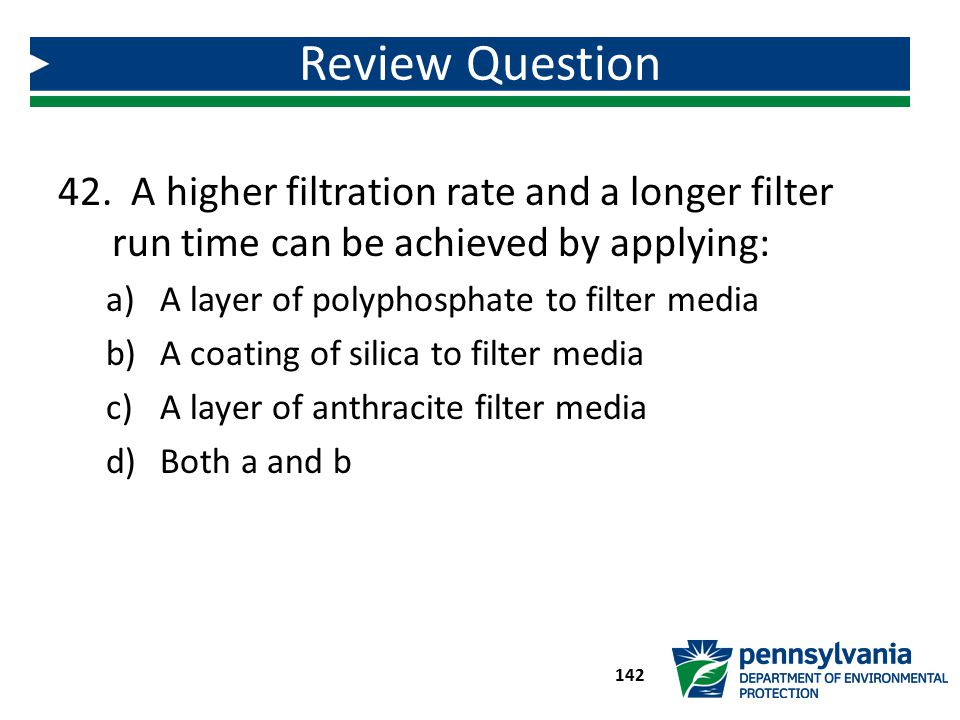 Review Question A higher filtration rate and a longer filter run time can be achieved by applying: A layer of polyphosphate to filter media.