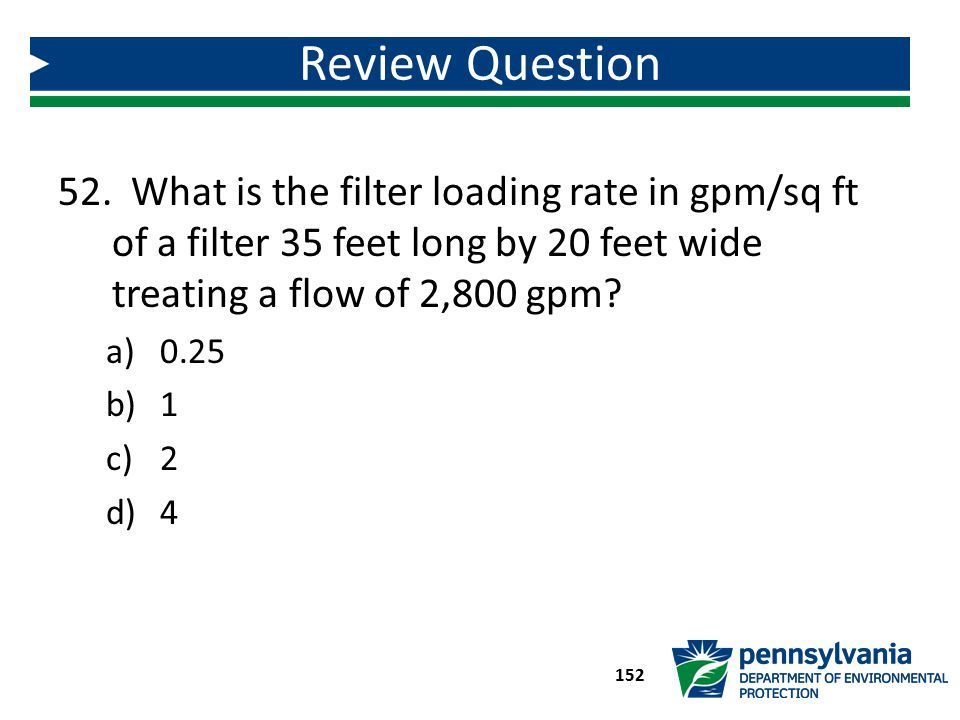 Review Question What is the filter loading rate in gpm/sq ft of a filter 35 feet long by 20 feet wide treating a flow of 2,800 gpm
