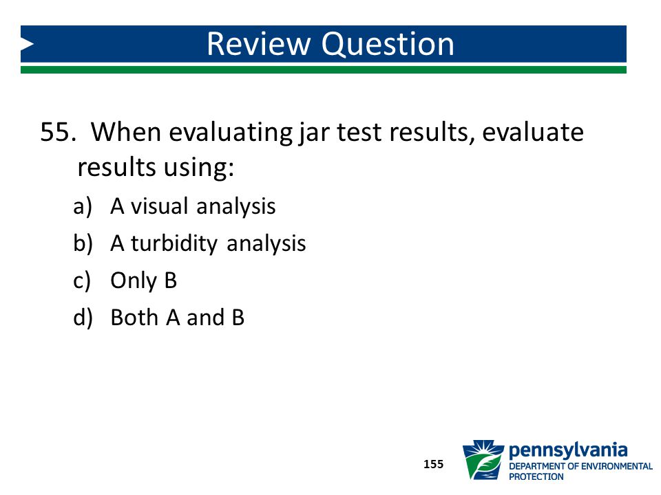 Review Question When evaluating jar test results, evaluate results using: A visual analysis. A turbidity analysis.