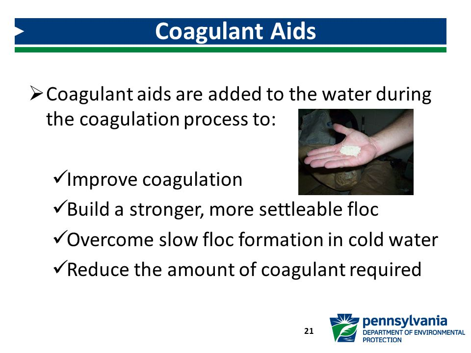 Coagulant Aids Coagulant aids are added to the water during the coagulation process to: Improve coagulation.
