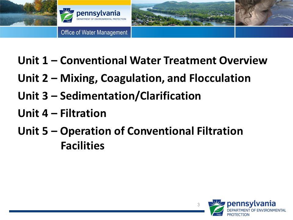 Unit 1 – Conventional Water Treatment Overview Unit 2 – Mixing, Coagulation, and Flocculation Unit 3 – Sedimentation/Clarification Unit 4 – Filtration Unit 5 – Operation of Conventional Filtration Facilities