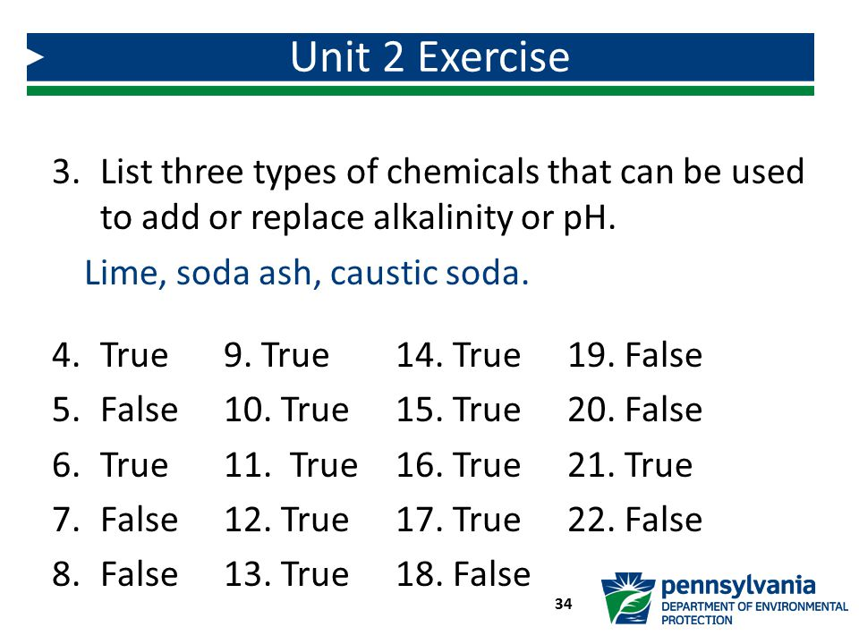 Unit 2 Exercise List three types of chemicals that can be used to add or replace alkalinity or pH. Lime, soda ash, caustic soda.