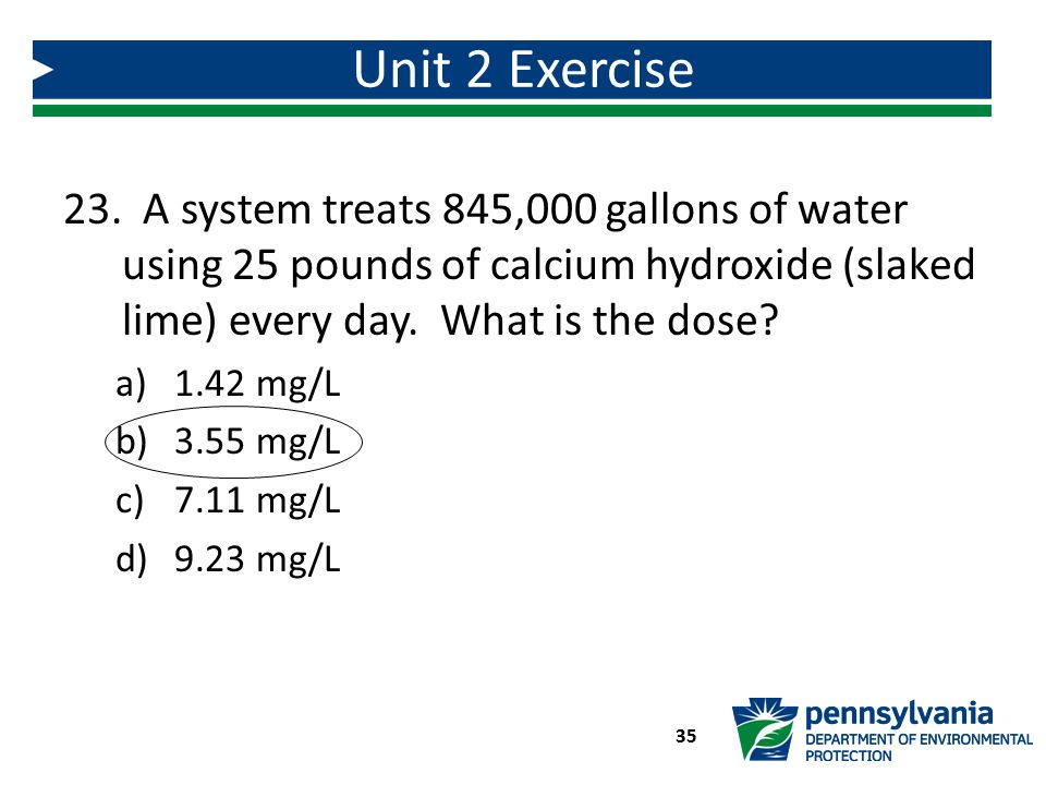 Unit 2 Exercise A system treats 845,000 gallons of water using 25 pounds of calcium hydroxide (slaked lime) every day. What is the dose