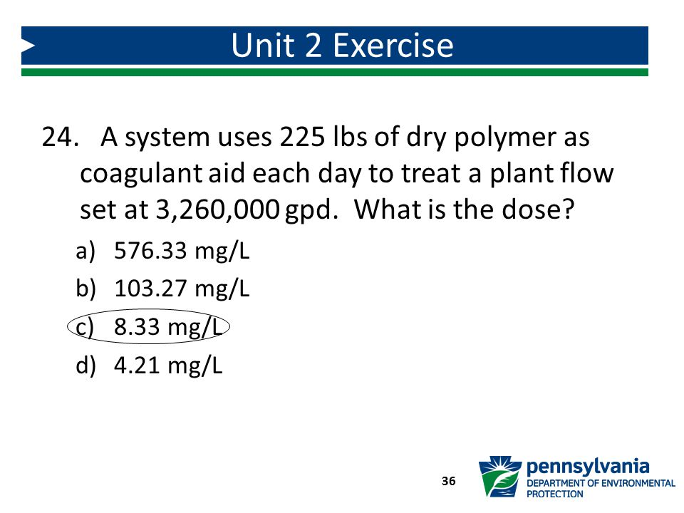 Unit 2 Exercise A system uses 225 lbs of dry polymer as coagulant aid each day to treat a plant flow set at 3,260,000 gpd. What is the dose