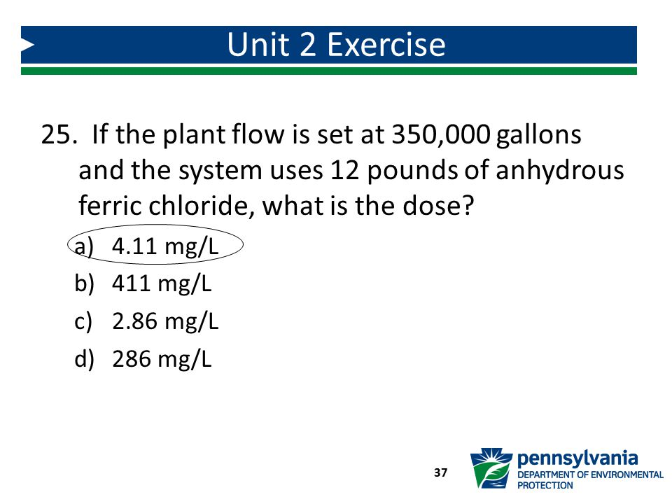 Unit 2 Exercise If the plant flow is set at 350,000 gallons and the system uses 12 pounds of anhydrous ferric chloride, what is the dose