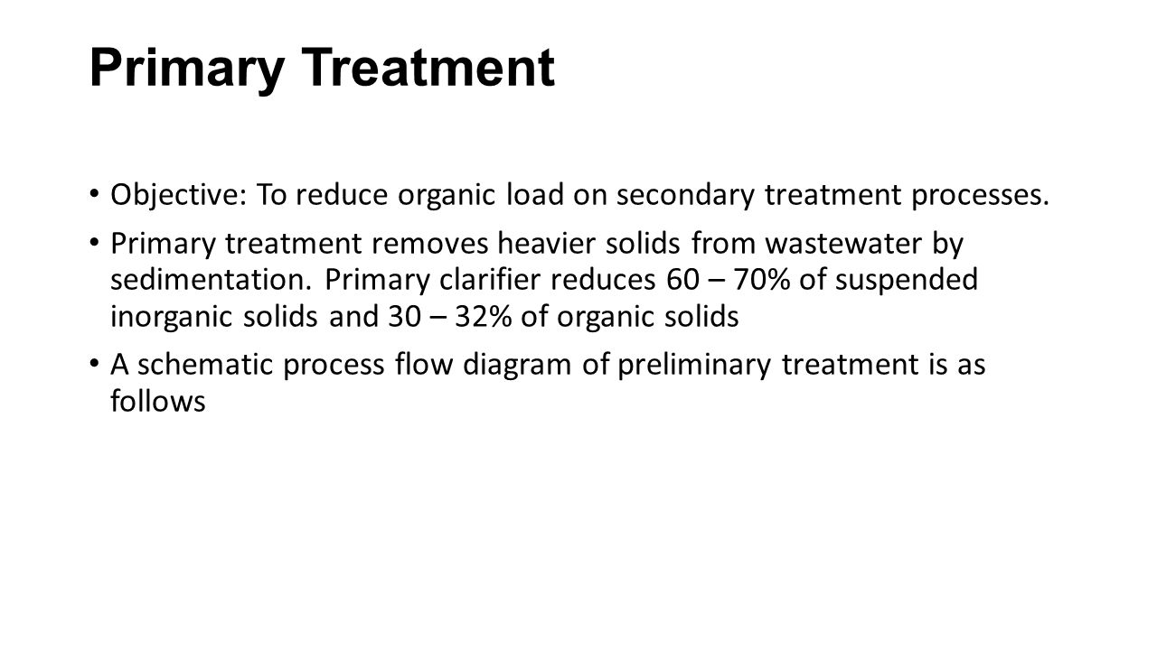 Primary Treatment Objective: To reduce organic load on secondary treatment processes.