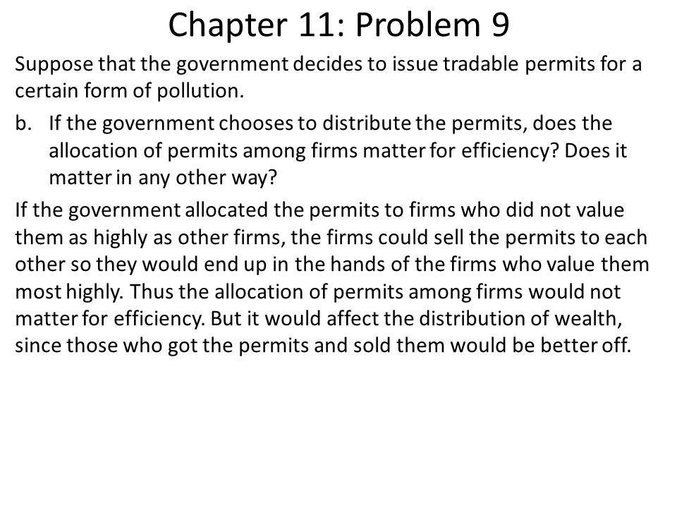 Chapter 11: Problem 9 Suppose that the government decides to issue tradable permits for a certain form of pollution.